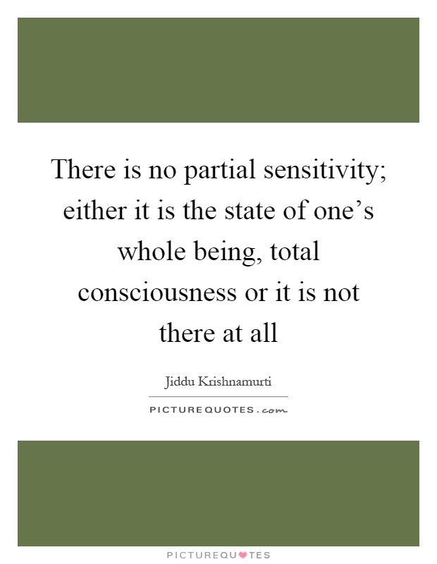 There is no partial sensitivity; either it is the state of one's whole being, total consciousness or it is not there at all Picture Quote #1