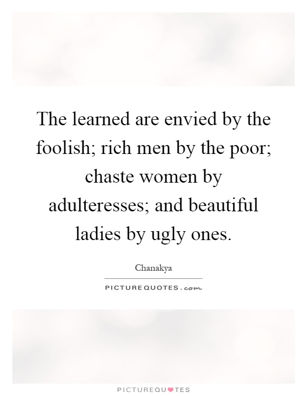 The learned are envied by the foolish; rich men by the poor; chaste women by adulteresses; and beautiful ladies by ugly ones Picture Quote #1