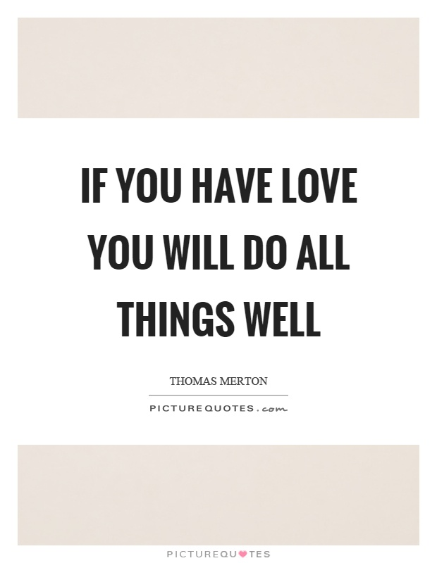 If you have love you will do all things well Picture Quote #1