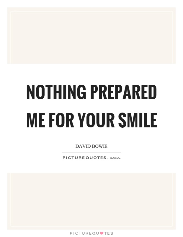 Nothing prepared me for your smile Picture Quote #1