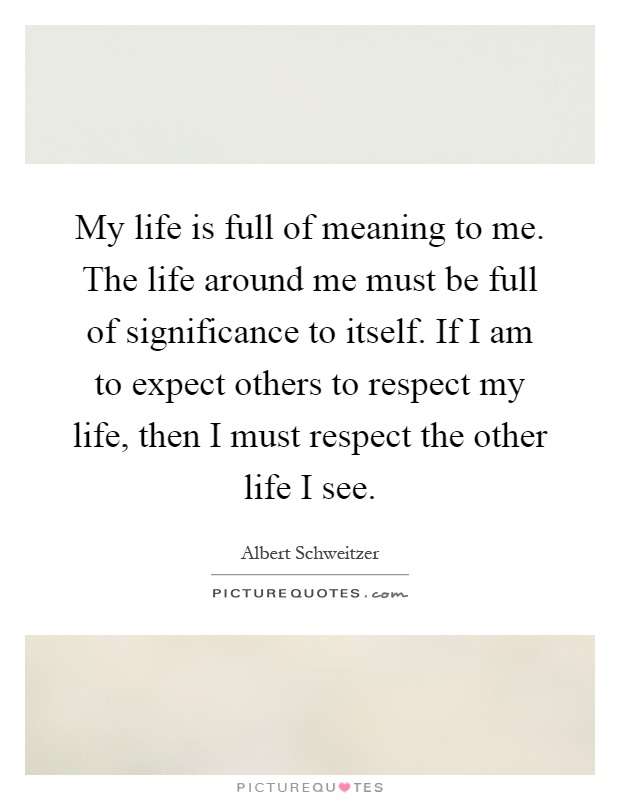My life is full of meaning to me. The life around me must be full of significance to itself. If I am to expect others to respect my life, then I must respect the other life I see Picture Quote #1