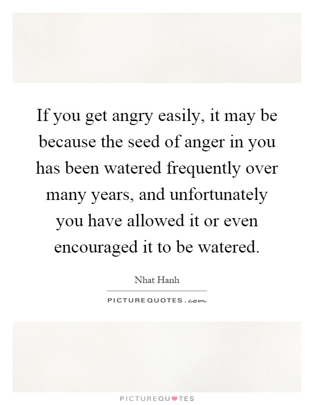 If you get angry easily, it may be because the seed of anger in you has been watered frequently over many years, and unfortunately you have allowed it or even encouraged it to be watered Picture Quote #1