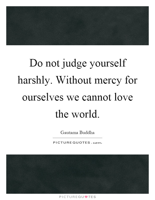Do not judge yourself harshly. Without mercy for ourselves we cannot love the world Picture Quote #1