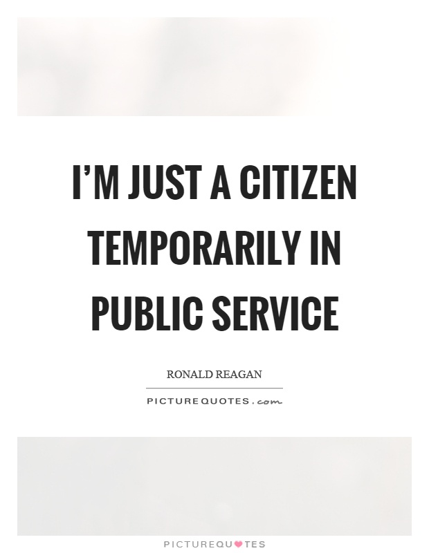 I'm just a citizen temporarily in public service Picture Quote #1