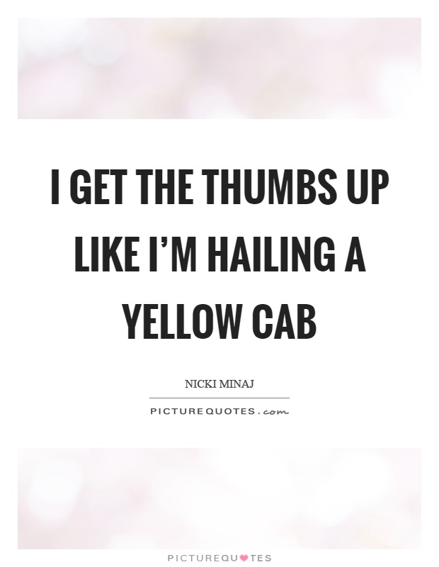 I get the thumbs up like I'm hailing a yellow cab Picture Quote #1