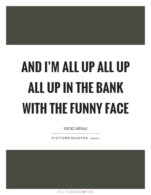 And I'm all up all up all up in the bank with the funny face Picture Quote #1