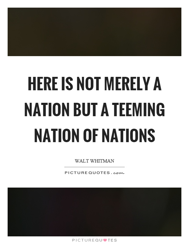 Here is not merely a nation but a teeming nation of nations Picture Quote #1
