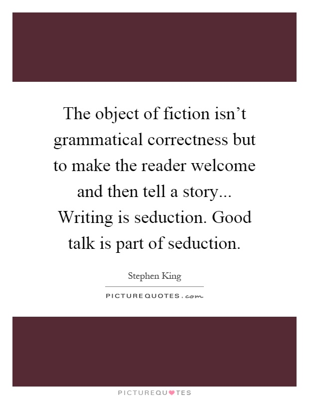 The object of fiction isn't grammatical correctness but to make the reader welcome and then tell a story... Writing is seduction. Good talk is part of seduction Picture Quote #1