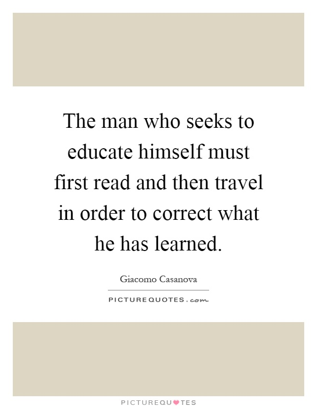The man who seeks to educate himself must first read and then travel in order to correct what he has learned Picture Quote #1