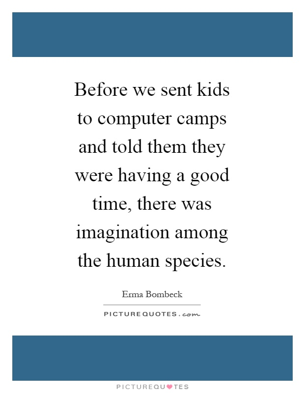 Before we sent kids to computer camps and told them they were having a good time, there was imagination among the human species Picture Quote #1