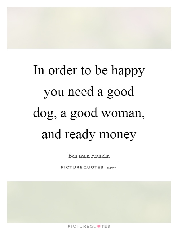 In order to be happy you need a good dog, a good woman, and ready money Picture Quote #1