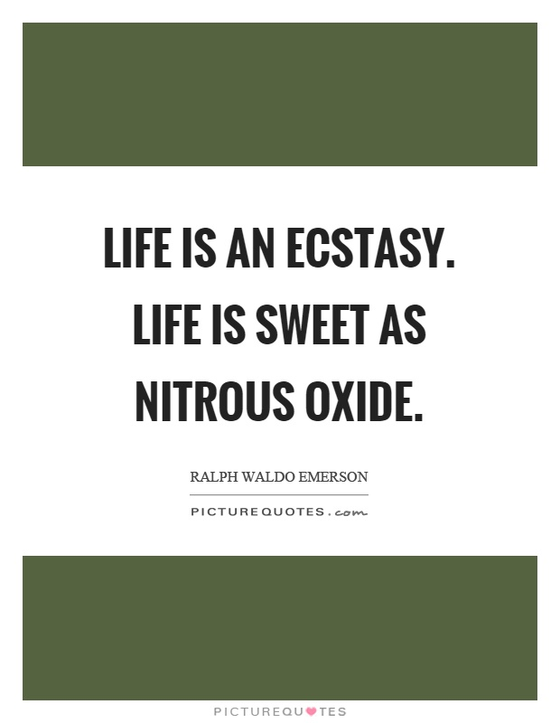 Life is an ecstasy. Life is sweet as nitrous oxide Picture Quote #1