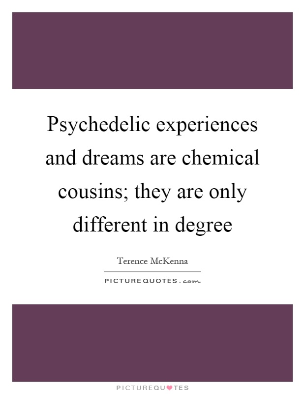 Psychedelic experiences and dreams are chemical cousins; they are only different in degree Picture Quote #1