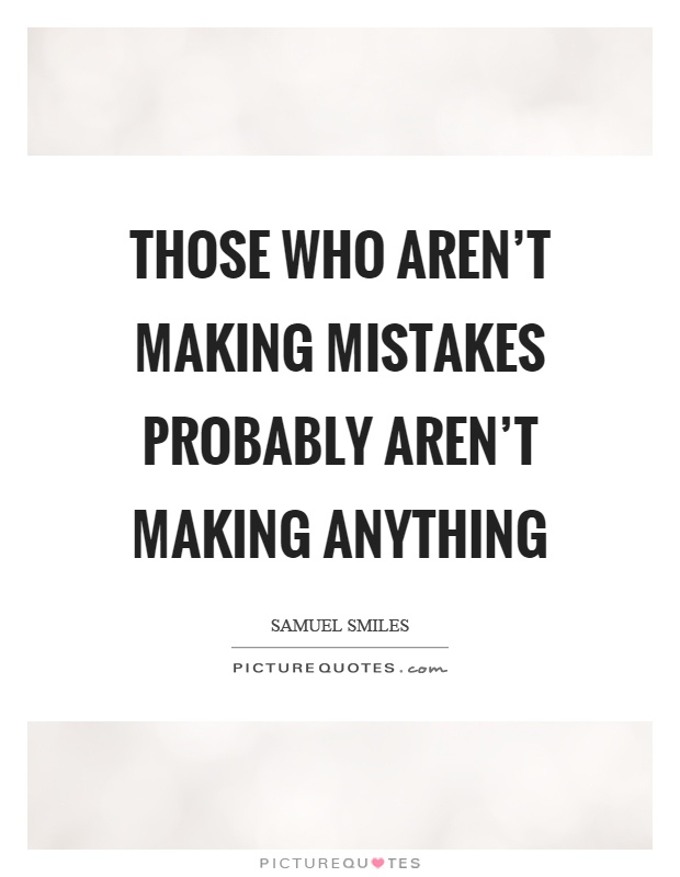 Those who aren't making mistakes probably aren't making anything Picture Quote #1