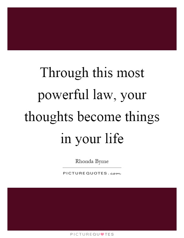 Through this most powerful law, your thoughts become things in your life Picture Quote #1