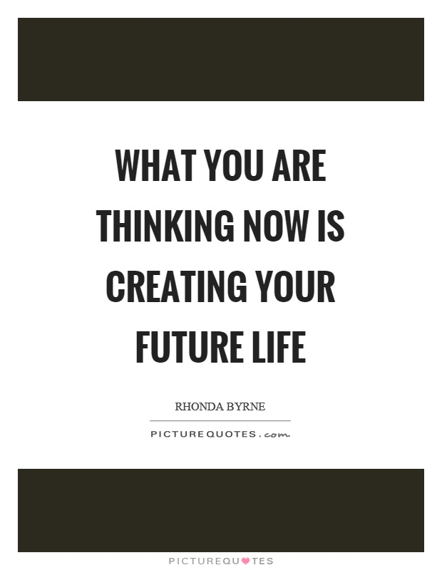 What you are thinking now is creating your future life Picture Quote #1