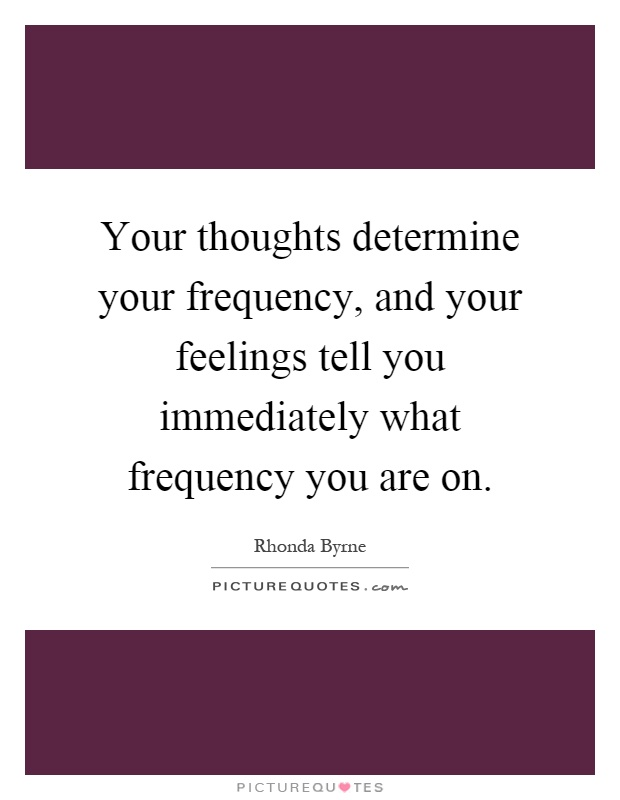 Your thoughts determine your frequency, and your feelings tell you immediately what frequency you are on Picture Quote #1