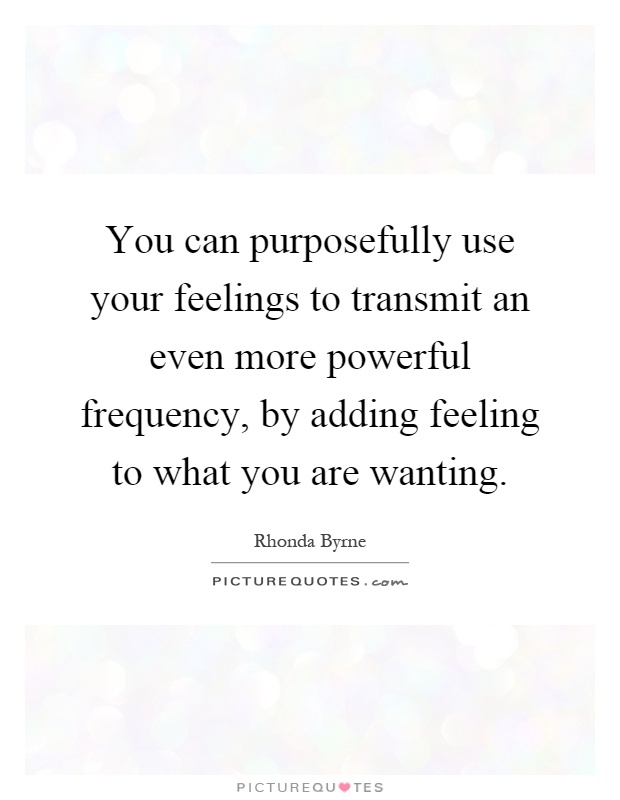 You can purposefully use your feelings to transmit an even more powerful frequency, by adding feeling to what you are wanting Picture Quote #1