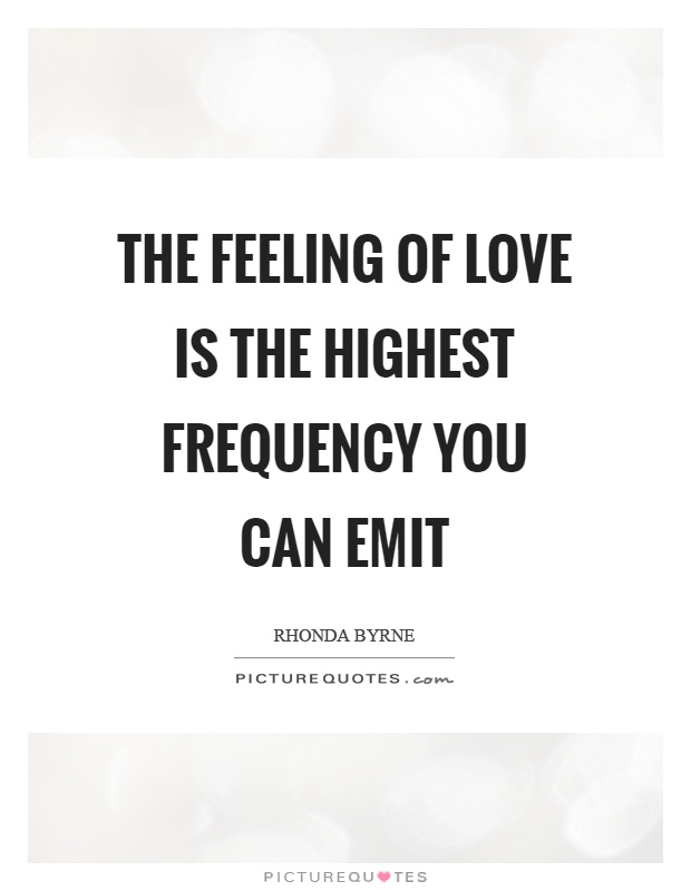 The feeling of love is the highest frequency you can emit Picture Quote #1