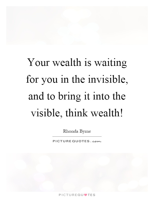 Your wealth is waiting for you in the invisible, and to bring it into the visible, think wealth! Picture Quote #1