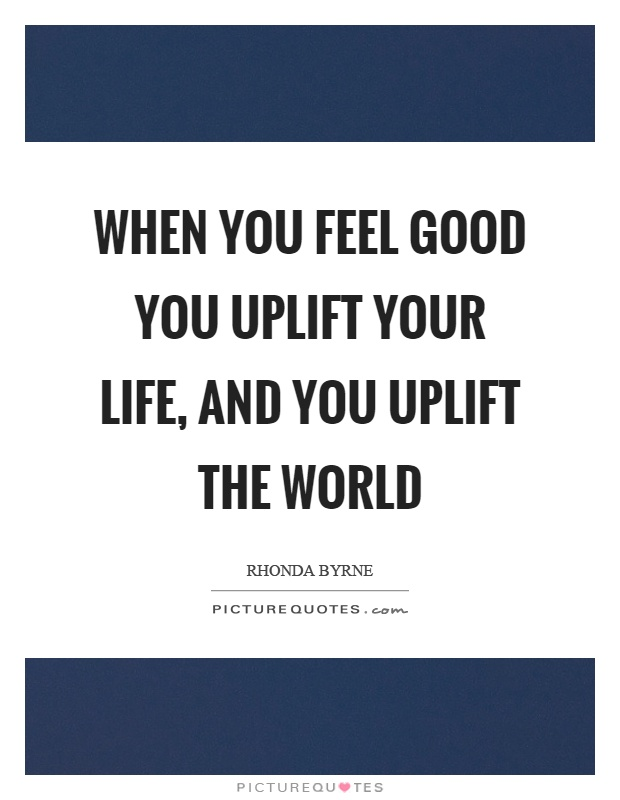When you feel good you uplift your life, and you uplift the world Picture Quote #1