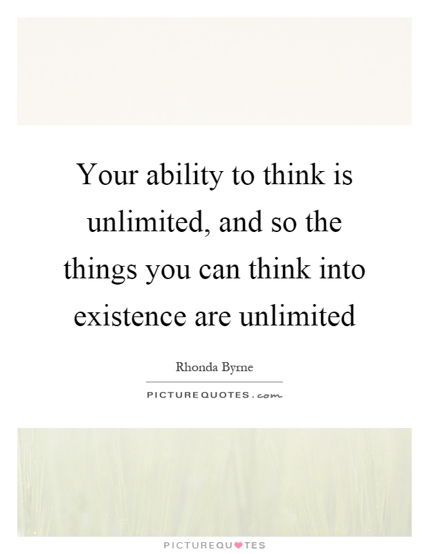 Your ability to think is unlimited, and so the things you can think into existence are unlimited Picture Quote #1