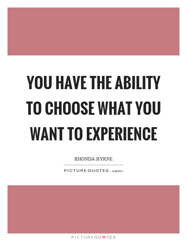 You have the ability to choose what you want to experience Picture Quote #1