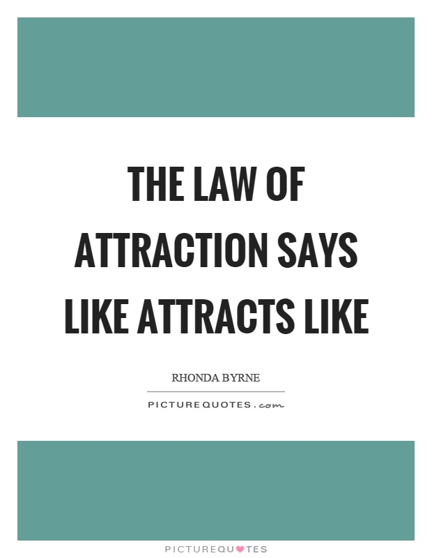 The law of attraction says like attracts like Picture Quote #1