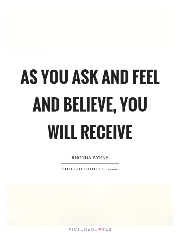 As you ask and feel and believe, you will receive Picture Quote #1