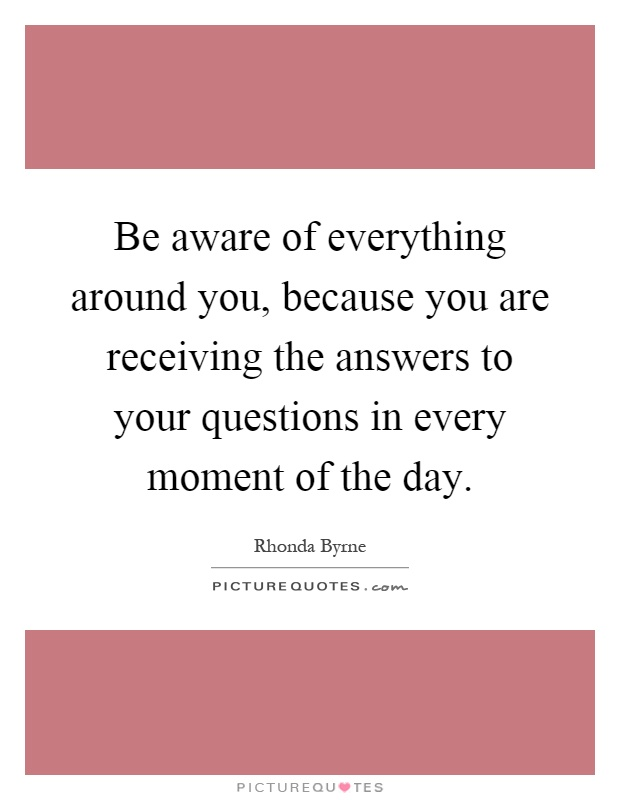 Be aware of everything around you, because you are receiving the answers to your questions in every moment of the day Picture Quote #1