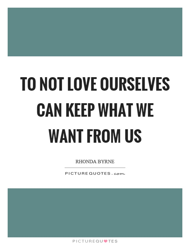 To not love ourselves can keep what we want from us Picture Quote #1