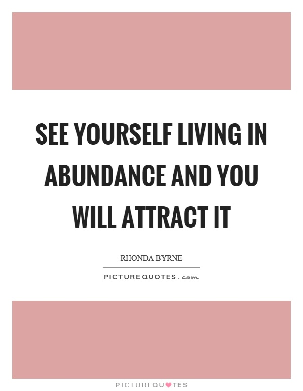 See yourself living in abundance and you will attract it Picture Quote #1