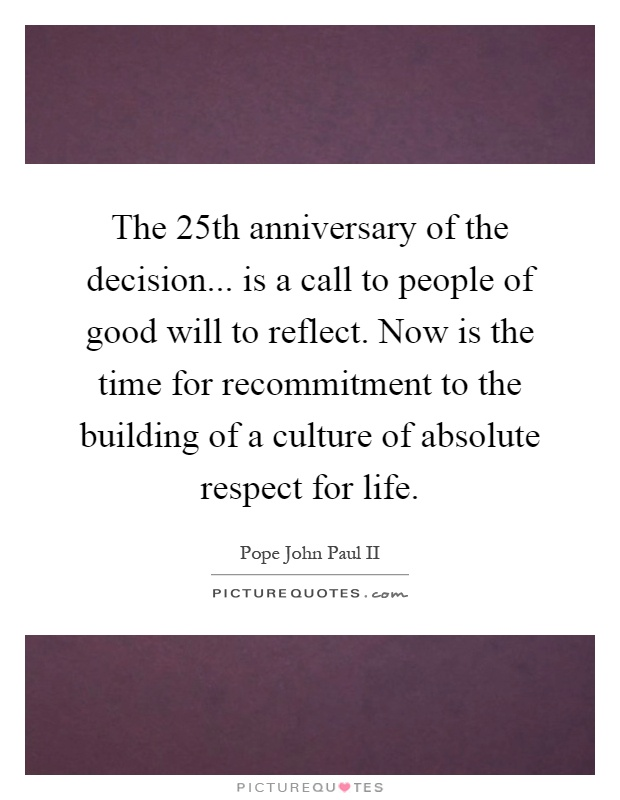 The 25th anniversary of the decision... is a call to people of good will to reflect. Now is the time for recommitment to the building of a culture of absolute respect for life Picture Quote #1