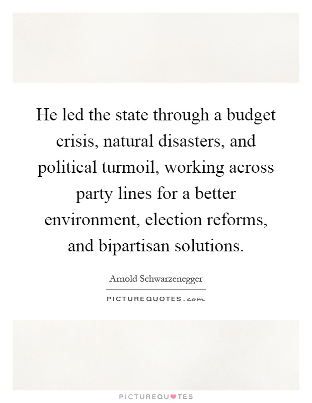 He led the state through a budget crisis, natural disasters, and political turmoil, working across party lines for a better environment, election reforms, and bipartisan solutions Picture Quote #1