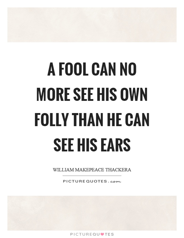 A fool can no more see his own folly than he can see his ears Picture Quote #1
