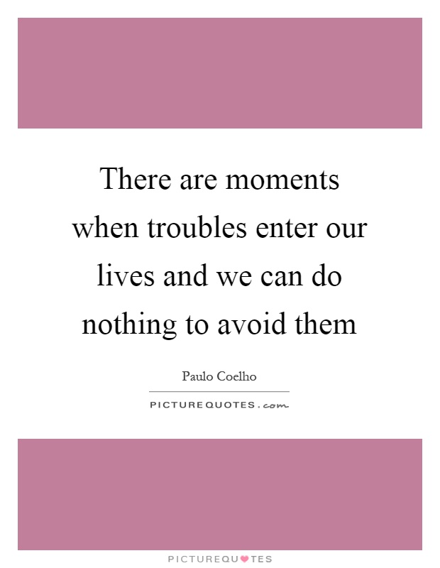 There are moments when troubles enter our lives and we can do nothing to avoid them Picture Quote #1