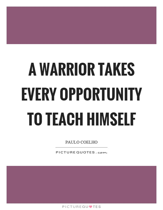 A warrior takes every opportunity to teach himself Picture Quote #1