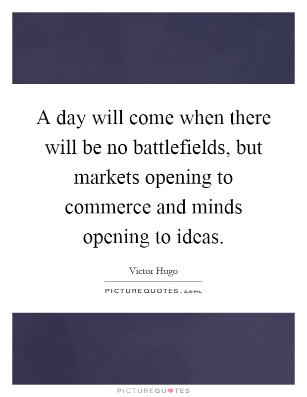 A day will come when there will be no battlefields, but markets opening to commerce and minds opening to ideas Picture Quote #1