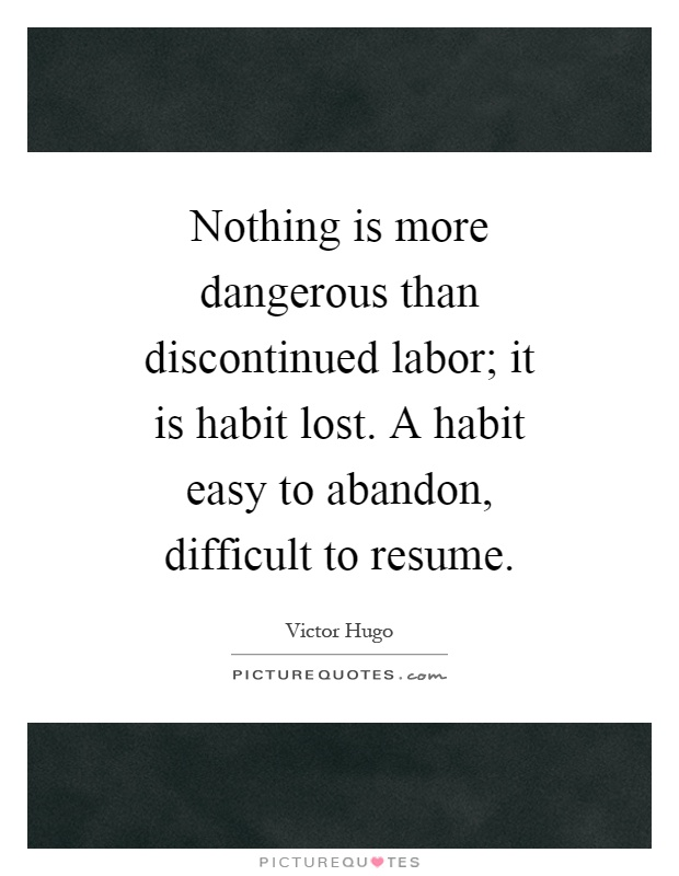 Nothing is more dangerous than discontinued labor; it is habit lost. A habit easy to abandon, difficult to resume Picture Quote #1
