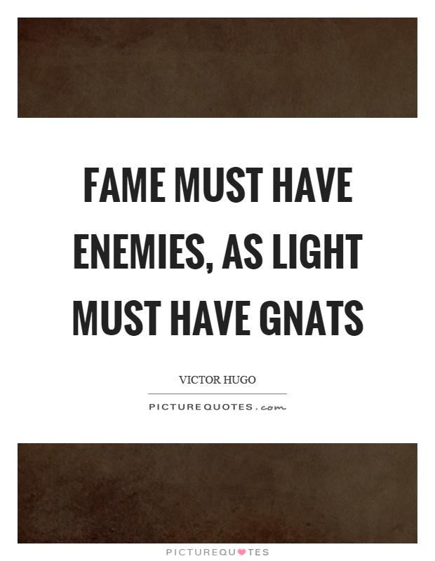 Fame must have enemies, as light must have gnats Picture Quote #1