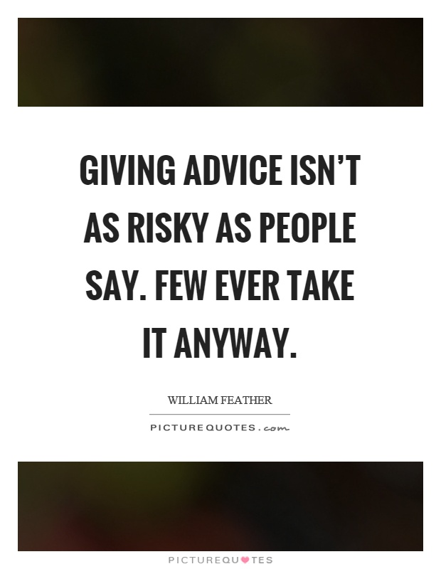 Giving advice isn't as risky as people say. Few ever take it anyway Picture Quote #1