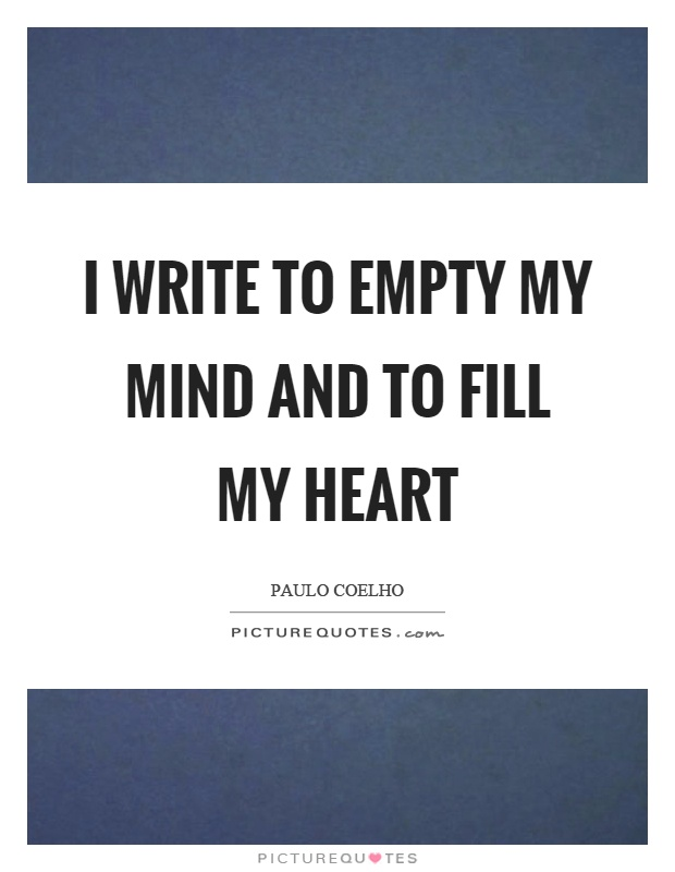 I write to empty my mind and to fill my heart Picture Quote #1