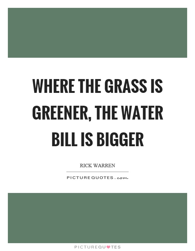 Where the grass is greener, the water bill is bigger Picture Quote #1