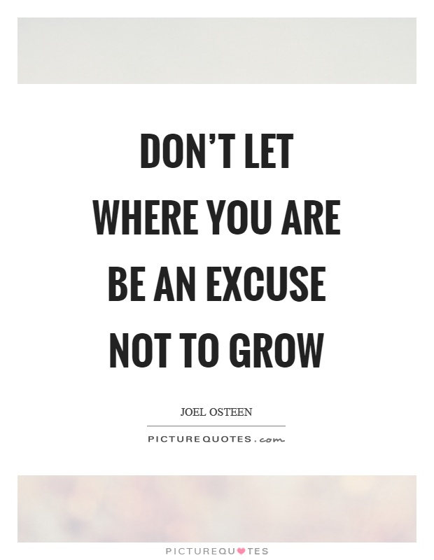 Don't let where you are be an excuse not to grow Picture Quote #1