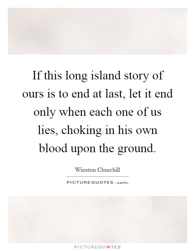 If this long island story of ours is to end at last, let it end only when each one of us lies, choking in his own blood upon the ground Picture Quote #1