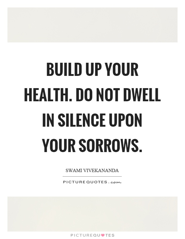 Build up your health. Do not dwell in silence upon your sorrows Picture Quote #1