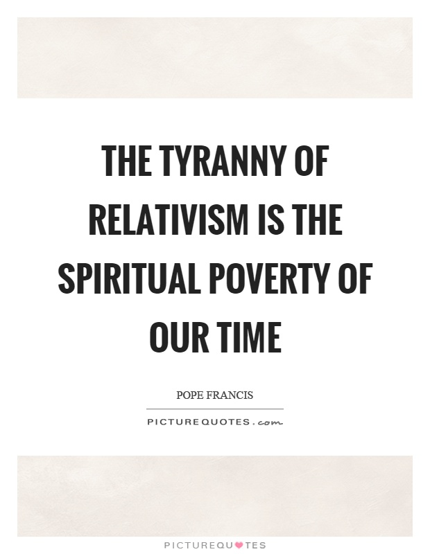 The tyranny of relativism is the spiritual poverty of our time Picture Quote #1