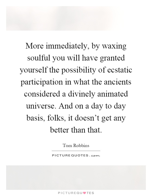More immediately, by waxing soulful you will have granted yourself the possibility of ecstatic participation in what the ancients considered a divinely animated universe. And on a day to day basis, folks, it doesn't get any better than that Picture Quote #1