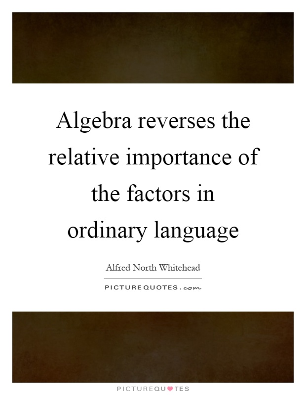 Algebra reverses the relative importance of the factors in ordinary language Picture Quote #1