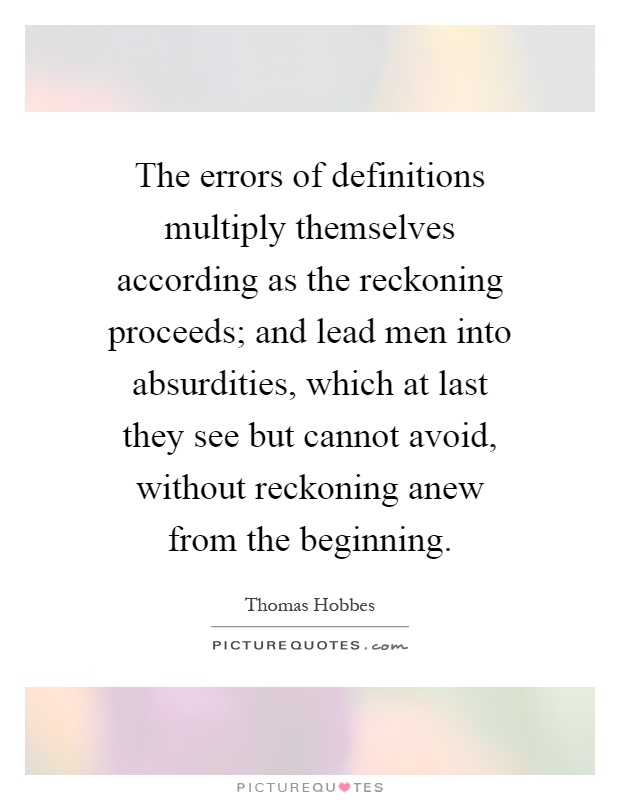 The errors of definitions multiply themselves according as the reckoning proceeds; and lead men into absurdities, which at last they see but cannot avoid, without reckoning anew from the beginning Picture Quote #1